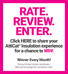 Rate. Review. Enter. Click HERE to share your AttiCat® Insulation experience for a change to WIN! Winner Every Month. No purchase/review necessary. See contest page for complete rules.